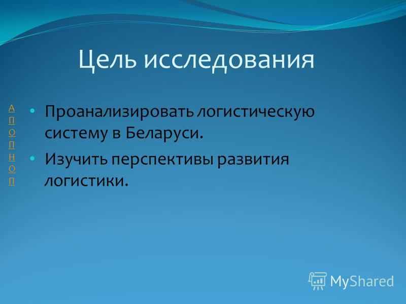 Цель исследования Проанализировать логистическую систему в Беларуси. Изучить перспективы развития логистики. АПОПНОПАПОПНОП
