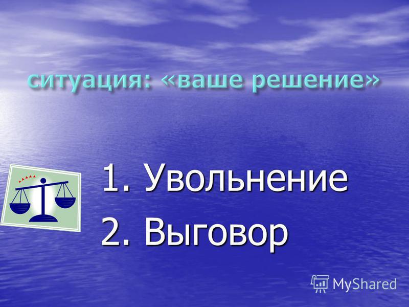 1. Увольнение 2. Выговор