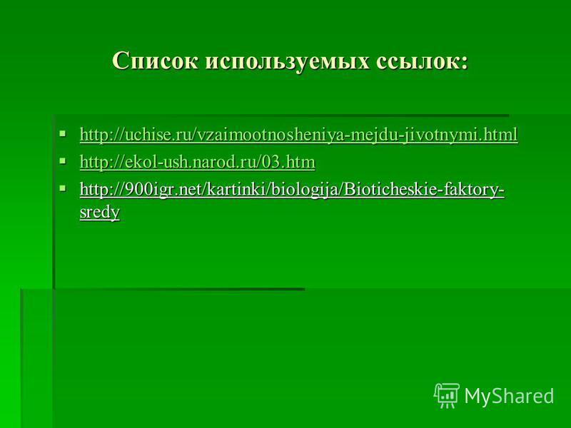 Список используемых ссылок: http://uchise.ru/vzaimootnosheniya-mejdu-jivotnymi.html http://uchise.ru/vzaimootnosheniya-mejdu-jivotnymi.html http://uchise.ru/vzaimootnosheniya-mejdu-jivotnymi.html http://ekol-ush.narod.ru/03. htm http://ekol-ush.narod