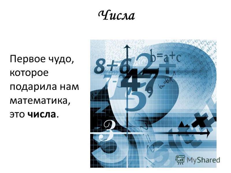 Числа Первое чудо, которое подарила нам математика, это числа.