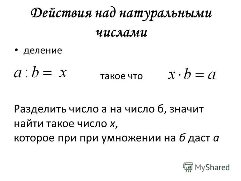 Действия над натуральными числами деление такое что Разделить число а на число б, значит найти такое число х, которое при при умножении на б даст а