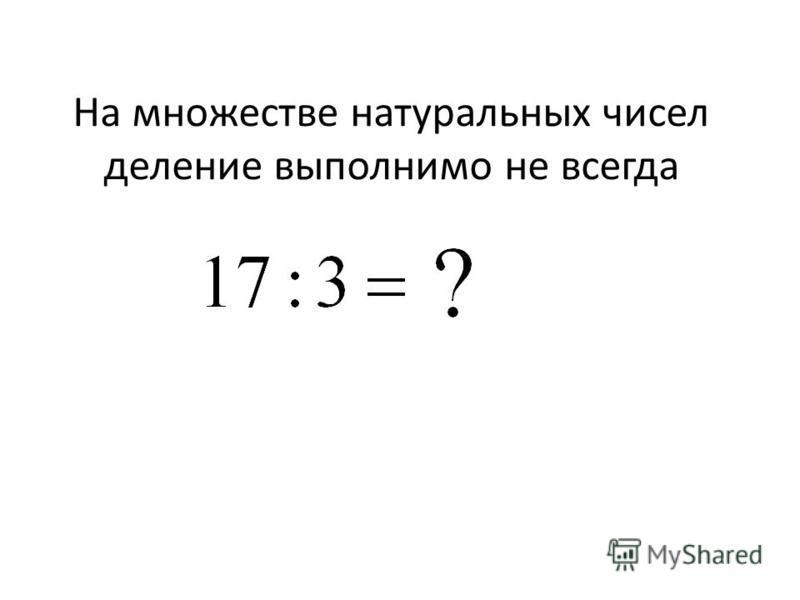 На множестве натуральных чисел деление выполнимо не всегда