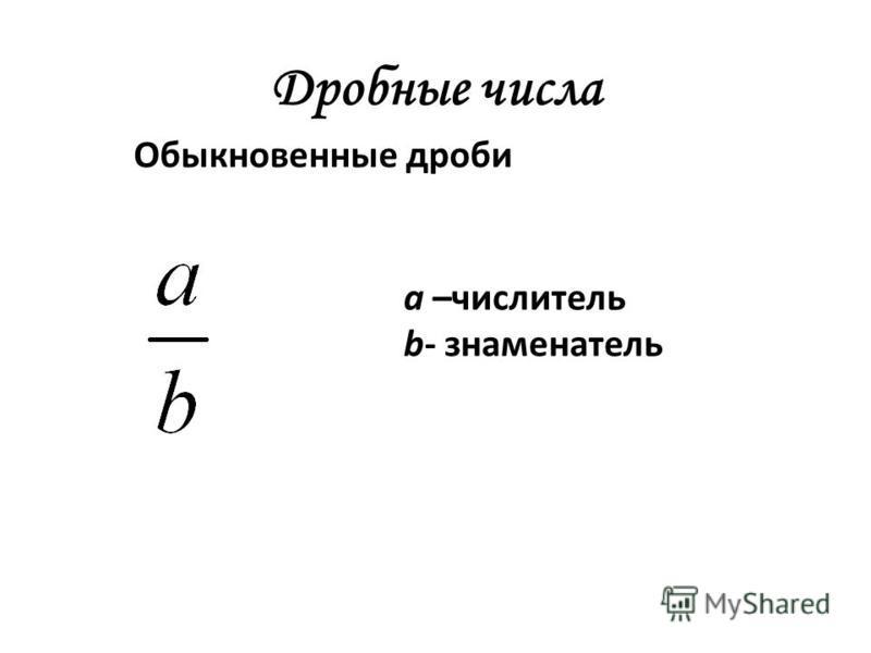 Дробные числа Обыкновенные дроби а –числитель b- знаменатель