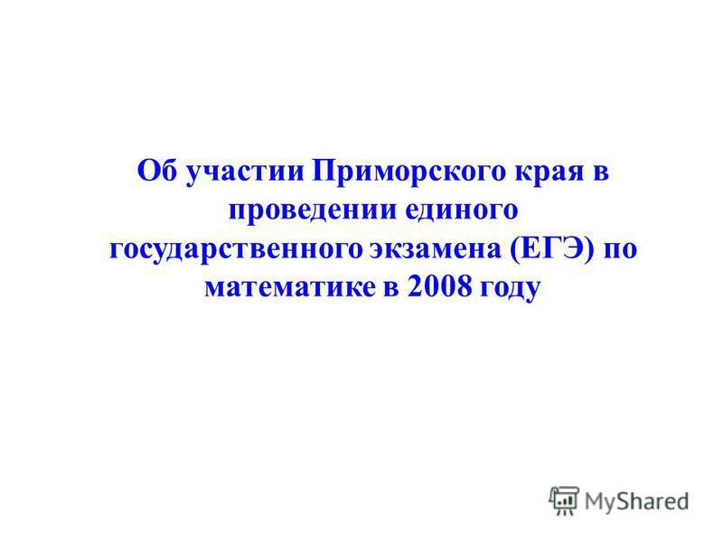 Об участии Приморского края в проведении единого государственного экзамена (ЕГЭ) по математике в 2008 году