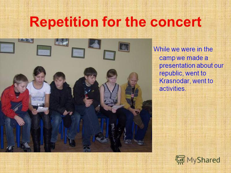 Repetition for the concert While we were in the camp we made a presentation about our republic, went to Krasnodar, went to activities.
