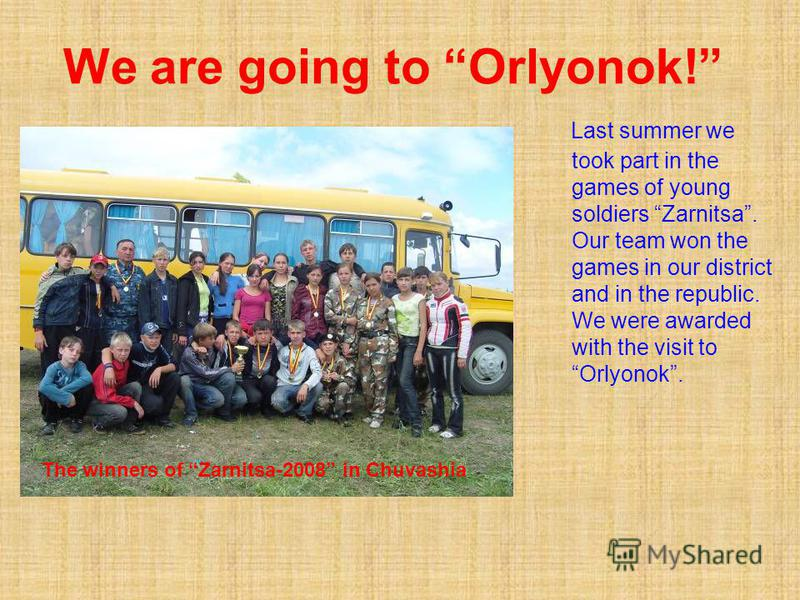 We are going to Orlyonok! Last summer we took part in the games of young soldiers Zarnitsa. Our team won the games in our district and in the republic. We were awarded with the visit to Orlyonok. The winners of Zarnitsa-2008 in Chuvashia