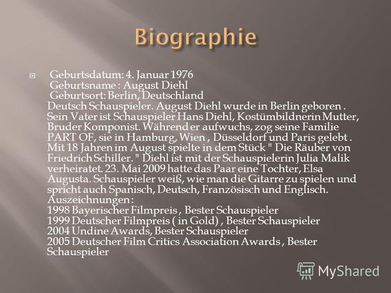 Geburtsdatum: 4. Januar 1976 Geburtsname : August Diehl Geburtsort: Berlin, Deutschland Deutsch Schauspieler. August Diehl wurde in Berlin geboren. Sein Vater ist Schauspieler Hans Diehl, Kostümbildnerin Mutter, Bruder Komponist. Während er aufwuchs,