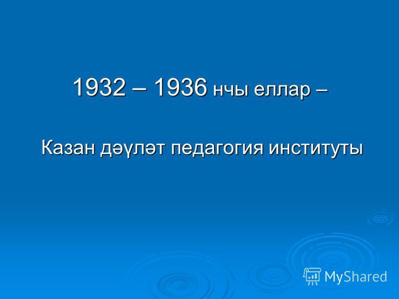 1932 – 1936 нчы еллар – Казан дәүләт педагогия институты Казан дәүләт педагогия институты
