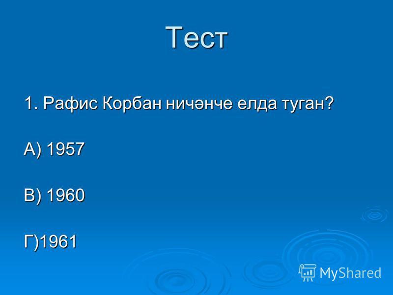 Тест 1. Рафис Корбан ничәнче елда туган? А) 1957 В) 1960 Г)1961