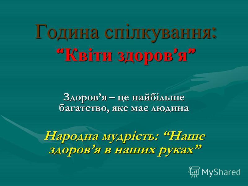 Година спілкування : Квіти здоров я Година спілкування : Квіти здоров я Здоровя – це найбільше багатство, яке має людина Народна мудрість: Наше здоровя в наших руках