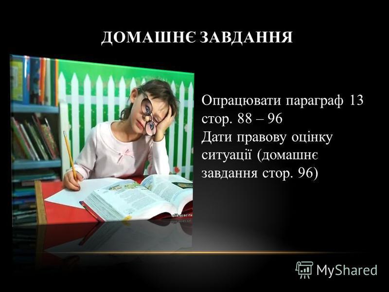ДОМАШНЄ ЗАВДАННЯ Опрацювати параграф 13 стор. 88 – 96 Дати правову оцінку ситуації (домашнє завдання стор. 96)
