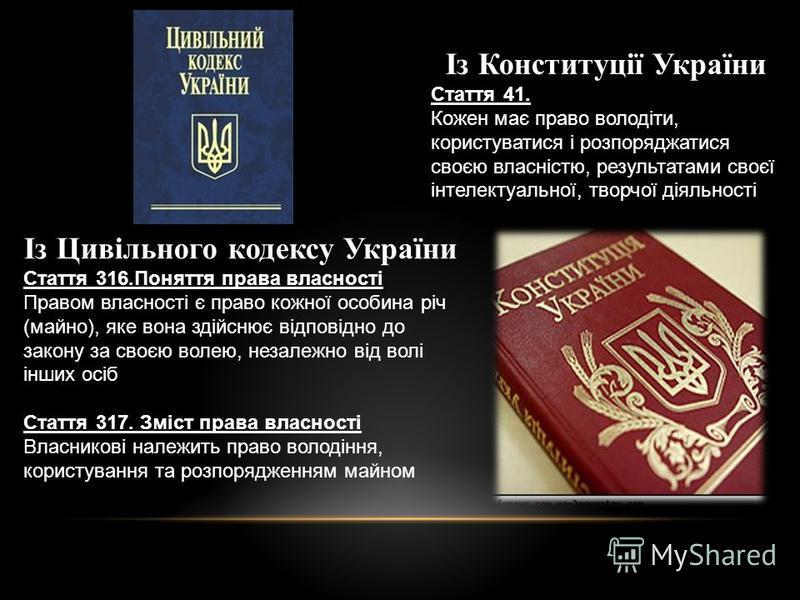 Із Конституції України Стаття 41. Кожен має право володіти, користуватися і розпоряджатися своєю власністю, результатами своєї інтелектуальної, творчої діяльності Із Цивільного кодексу України Стаття 316.Поняття права власності Правом власності є пра