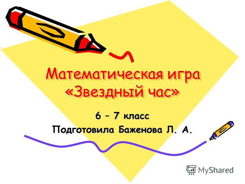 Математическая игра «Звездный час» 6 – 7 класс Подготовила Баженова Л. А.