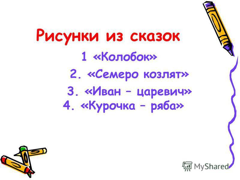 Рисунки из сказок 1 «Колобок» 2. «Семеро козлят» 3. «Иван – царевич» 4. «Курочка – ряба»