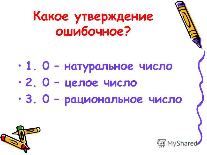 Какое утверждение ошибочное? 1. 0 – натуральное число 2. 0 – целое число 3. 0 – рациональное число