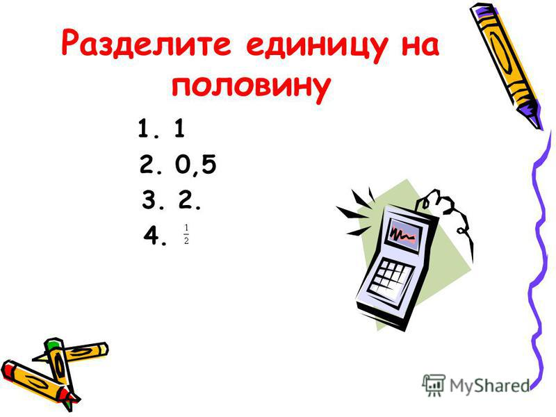 Разделите единицу на половину 1. 1 2. 0,5 3. 2. 4.