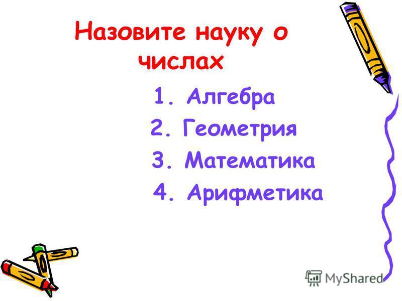 Назовите науку о числах 1. Алгебра 2. Геометрия 3. Математика 4. Арифметика