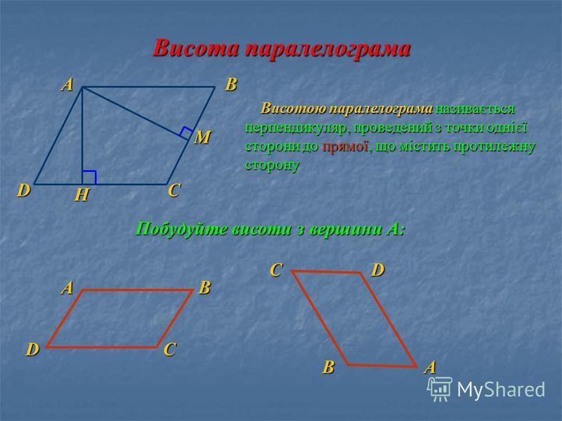 Висота паралелограма А D В С Висотою паралелограма називається перпендикуляр, проведений з точки однієї сторони до прямої, що містить протилежну сторону Висотою паралелограма називається перпендикуляр, проведений з точки однієї сторони до прямої, що