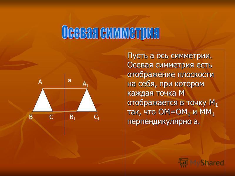 A A1A1 BB1B1 C1C1 C а Пусть а ось симметрии. Осевая симметрия есть отображение плоскости на себя, при котором каждая точка M отображается в точку M1 так, что ОМ=ОМ1 и ММ1 перпендикулярно а.