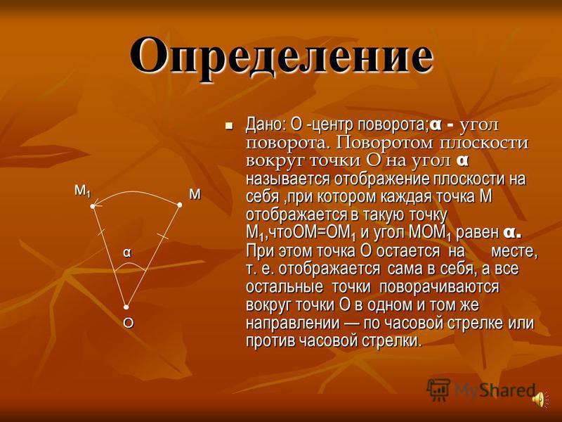 Определение Дано: О -центр поворота; α угол поворота. Поворотом плоскости вокруг точки О на угол α называется отображение плоскости на себя,при котором каждая точка М отображается в такую точку М 1,чтоОМ=ОМ 1 и угол МОМ 1 равен α. При этом точка О ос