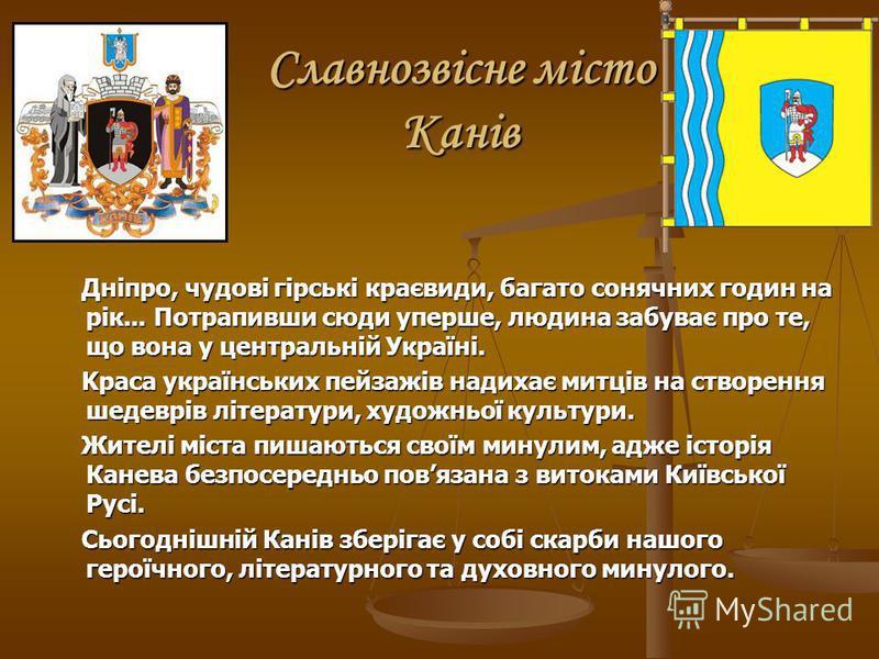 Славнозвісне місто Канів Дніпро, чудові гірські краєвиди, багато сонячних годин на рік... Потрапивши сюди уперше, людина забуває про те, що вона у центральній Україні. Дніпро, чудові гірські краєвиди, багато сонячних годин на рік... Потрапивши сюди у