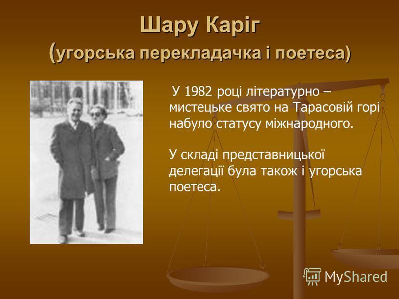 Шару Каріг ( угорська перекладачка і поетеса) У 1982 році літературно – мистецьке свято на Тарасовій горі набуло статусу міжнародного. У складі представницької делегації була також і угорська поетеса.