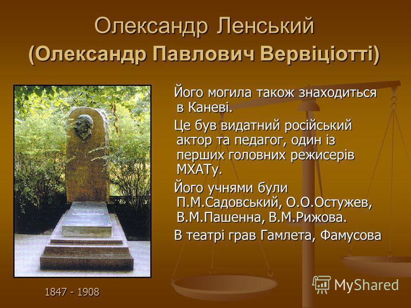 Олександр Ленський (Олександр Павлович Вервіціотті) Його могила також знаходиться в Каневі. Його могила також знаходиться в Каневі. Це був видатний росiйський актор та педагог, один із перших головних режисерів МХАТу. Це був видатний росiйський актор