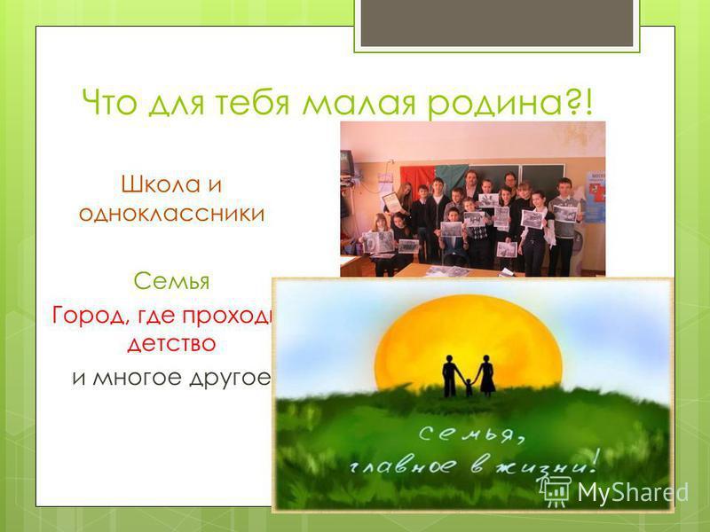 Что для тебя малая родина?! Школа и одноклассники Семья Город, где проходит детство и многое другое