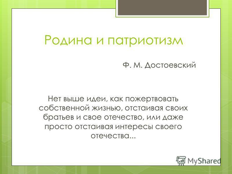 Родина и патриотизм Ф. М. Достоевский Нет выше идеи, как пожертвовать собственной жизнью, отстаивая своих братьев и свое отечество, или даже просто отстаивая интересы своего отечества...