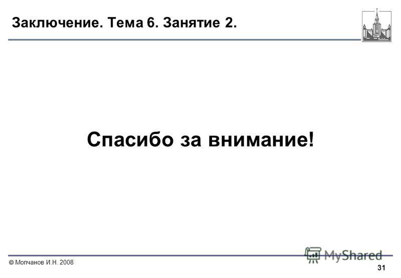 31 Молчанов И.Н. 2008 Заключение. Тема 6. Занятие 2. Спасибо за внимание!