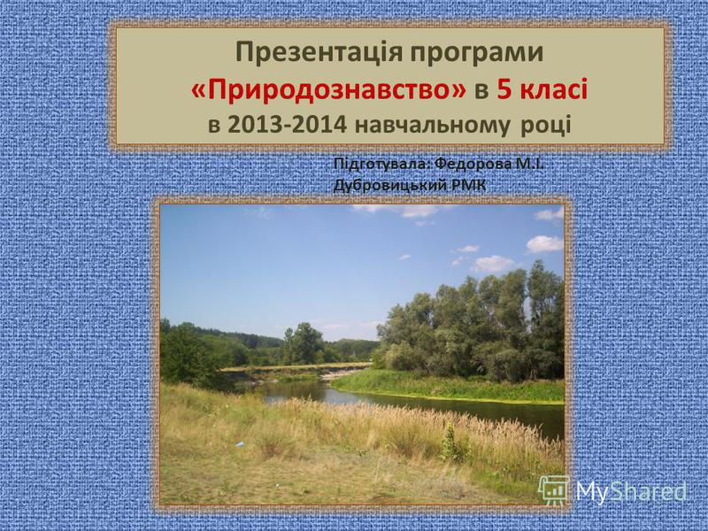 Презентація програми «Природознавство» в 5 класі в 2013-2014 навчальному році Підготувала: Федорова М.І. Дубровицький РМК