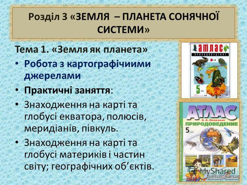 Розділ 3 «ЗЕМЛЯ – ПЛАНЕТА СОНЯЧНОЇ СИСТЕМИ» Тема 1. «Земля як планета» Робота з картографічиими джерелами Практичні заняття: Знаходження на карті та глобусі екватора, полюсів, меридіанів, півкуль. Знаходження на карті та глобусі материків і частин св