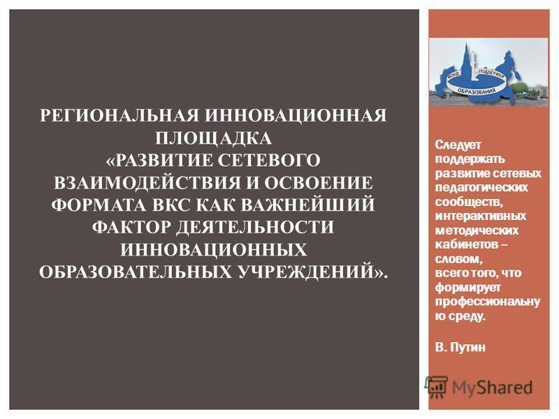 Следует поддержать развитие сетевых педагогических сообществ, интерактивных методических кабинетов – словом, всего того, что формирует профессиональную среду. В. Путин РЕГИОНАЛЬНАЯ ИННОВАЦИОННАЯ ПЛОЩАДКА «РАЗВИТИЕ СЕТЕВОГО ВЗАИМОДЕЙСТВИЯ И ОСВОЕНИЕ Ф