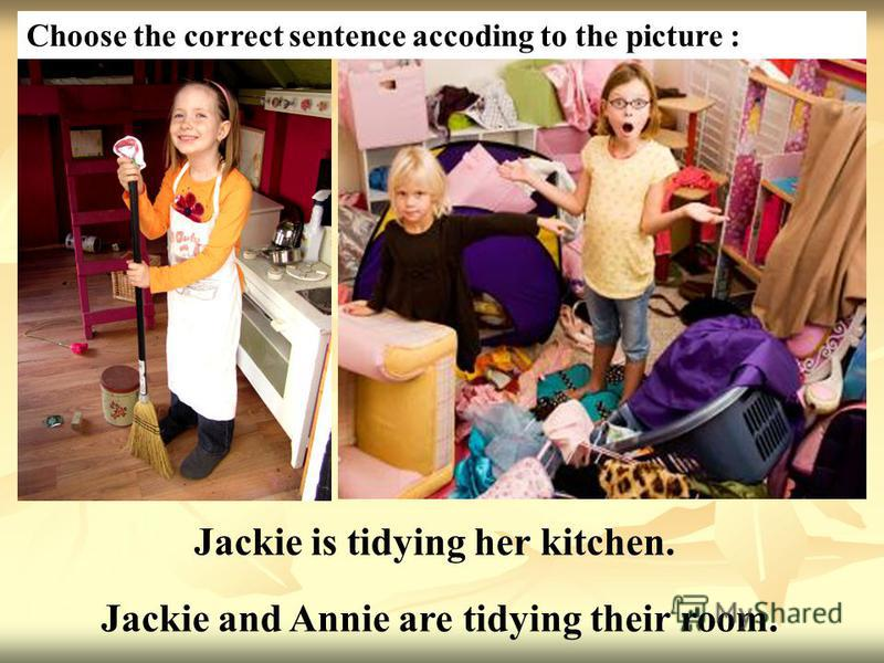 Jackie is tidying her kitchen. Jackie and Annie are tidying their room. Choose the correct sentence accoding to the picture :