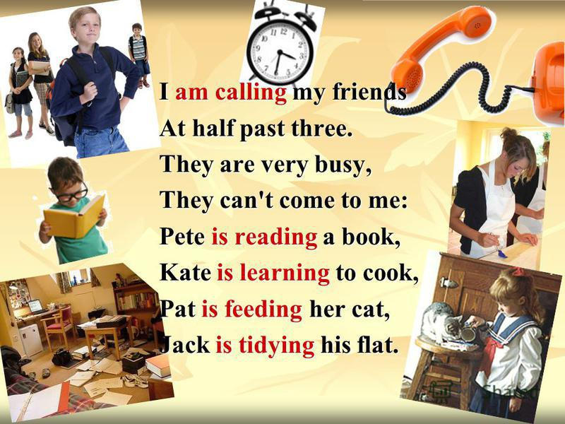 I am calling my friends At half past three. They are very busy, They can't come to me: Pete is reading a book, Kate is learning to cook, Pat is feeding her cat, Jack is tidying his flat.