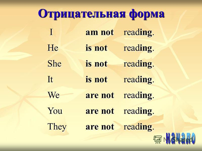Отрицательная форма I am not reading. He is not reading. She is not reading. It is not reading. We are not reading. You are not reading. They are not reading.