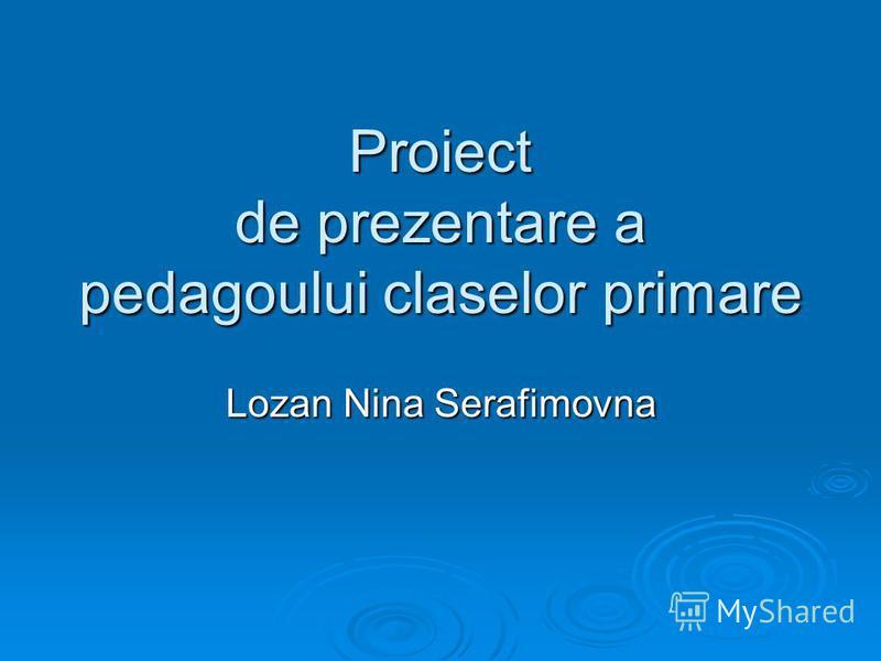 Proiect de prezentare a pedagoului claselor primare Lozan Nina Serafimovna