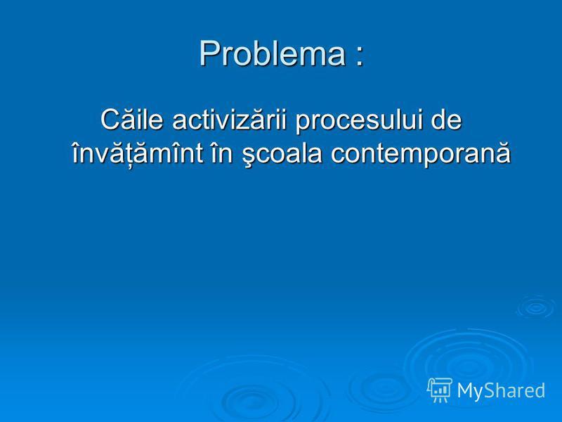 Problema : Căile activizării procesului de învăţămînt în şcoala contemporană