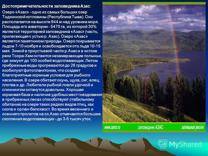 Достопримечательности заповедника Азас: Озеро «Азас» - одно из самых больших озер Тоджинской котловины (Республика Тыва). Оно располагается на высоте 944 м над уровнем моря. Площадь его акватории - 5470 га, из которой 30% является территорией заповед