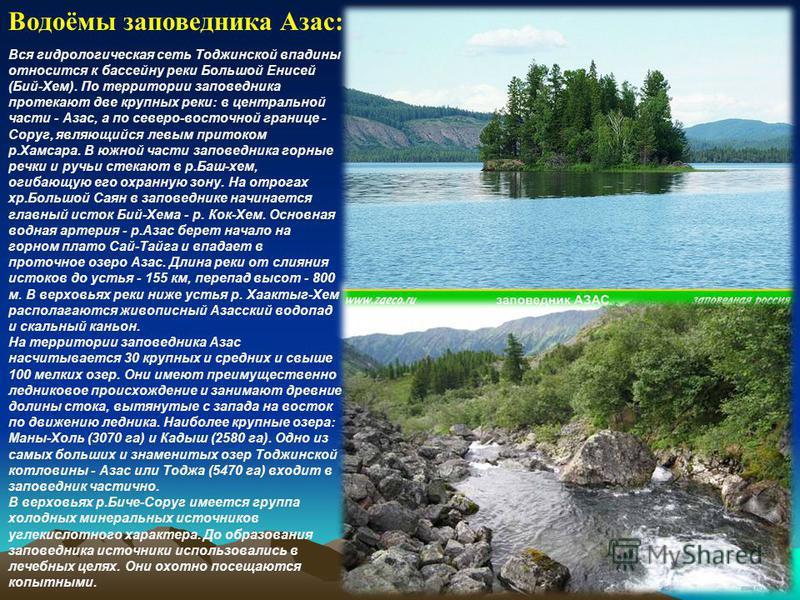 Водоёмы заповедника Азас: Вся гидрологическая сеть Тоджинской впадины относится к бассейну реки Большой Енисей (Бий-Хем). По территории заповедника протекают две крупных реки: в центральной части - Азас, а по северо-восточной границе - Соруг, являющи