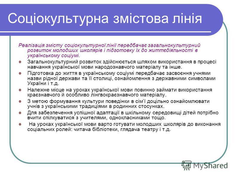 Соціокультурна змістова лінія Реалізація змісту соціокультурної лінії передбачає загальнокультурний розвиток молодших школярів і підготовку їх до життєдіяльності в українському соціумі. Загальнокультурний розвиток здійснюється шляхом використання в п