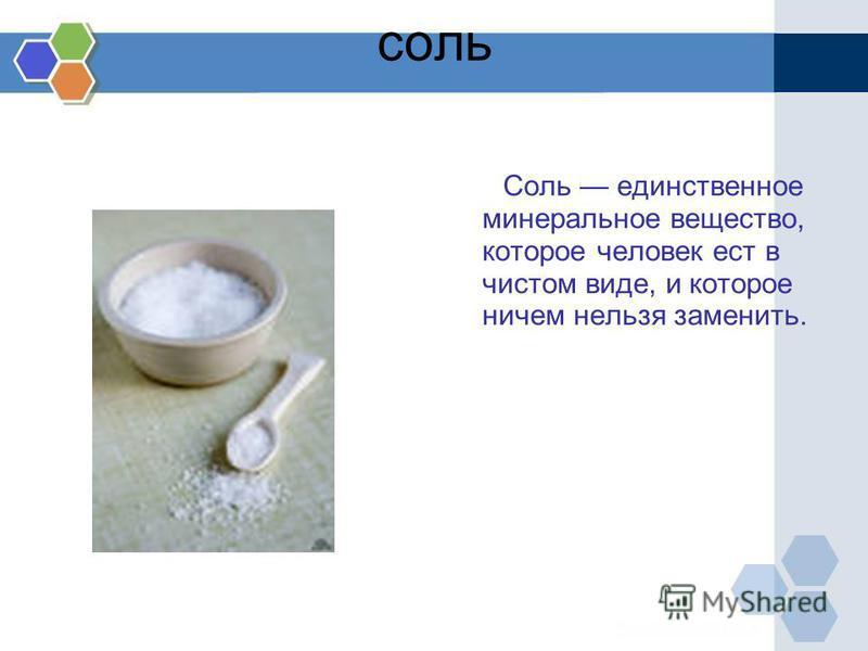 соль Соль единственное минеральное вещество, которое человек ест в чистом виде, и которое ничем нельзя заменить.