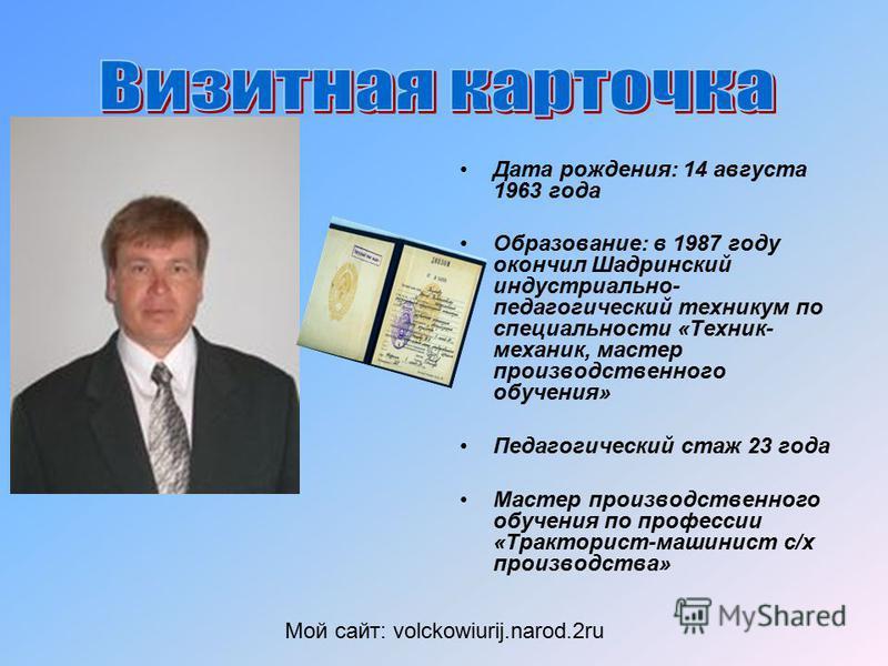 Дата рождения: 14 августа 1963 года Образование: в 1987 году окончил Шадринский индустриально- педагогический техникум по специальности «Техник- механик, мастер производственного обучения» Педагогический стаж 23 года Мастер производственного обучения