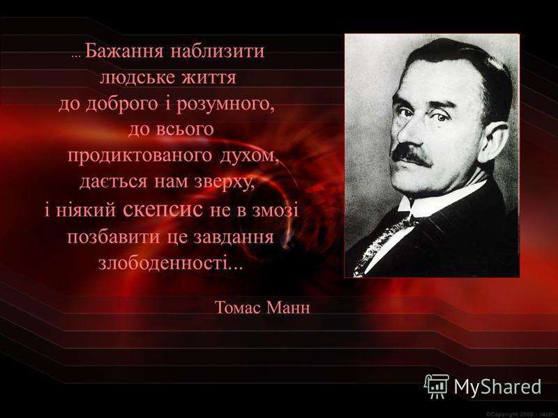 ... Бажання наблизити людське життя до доброго і розумного, до всього продиктованого духом, дається нам зверху, і ніякий скепсис не в змозі позбавити це завдання злободенності... Томас Манн
