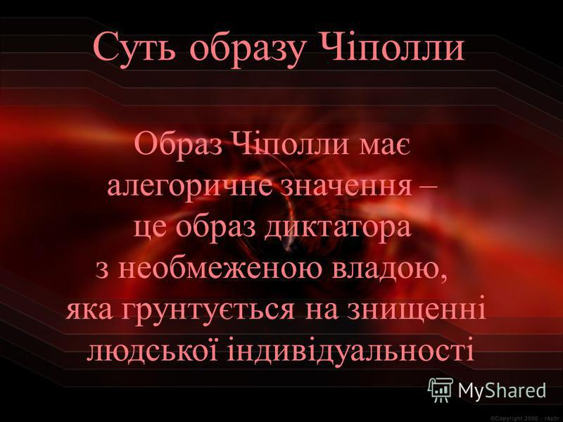 Образ Чіполли має алегоричне значення – це образ диктатора з необмеженою владою, яка грунтується на знищенні людської індивідуальності Суть образу Чіполли