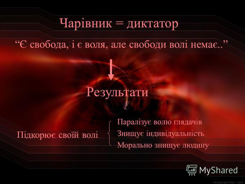 Чарівник = диктатор Є свобода, і є воля, але свободи волі немає.. Результати Підкорює своїй волі Паралізує волю глядачів Знищує індивідуальність Морально знищує людину
