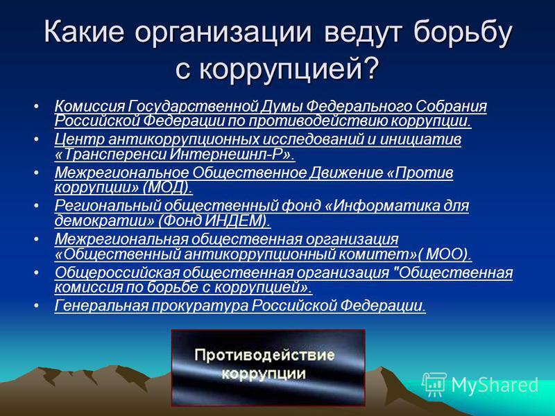 Какие организации ведут борьбу с коррупцией? Комиссия Государственной Думы Федерального Собрания Российской Федерации по противодействию коррупции. Центр антикоррупционных исследований и инициатив «Трансперенси Интернешнл-Р». Межрегиональное Обществе