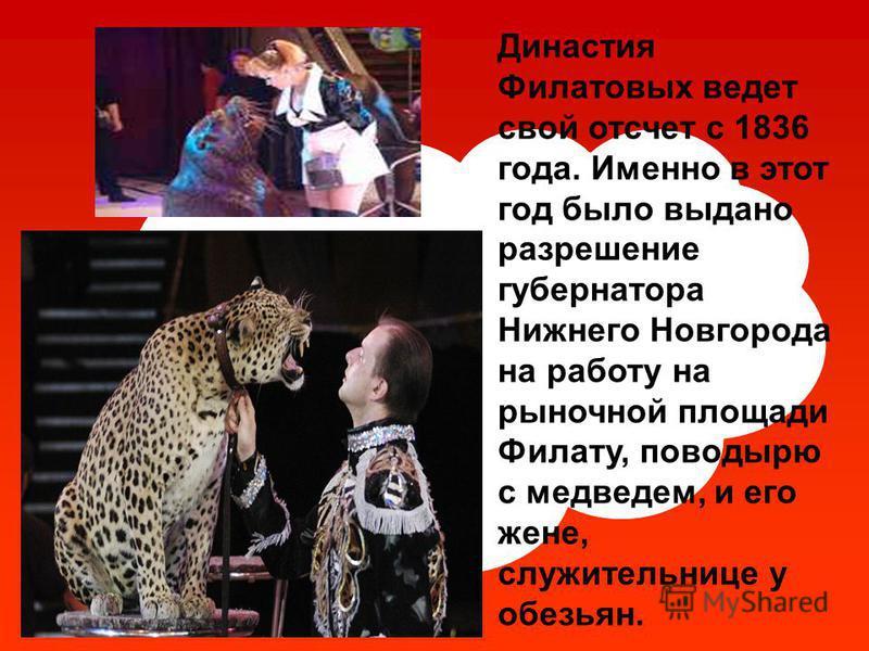 Династия Филатовых ведет свой отсчет с 1836 года. Именно в этот год было выдано разрешение губернатора Нижнего Новгорода на работу на рыночной площади Филату, поводырю с медведем, и его жене, служительнице у обезьян.