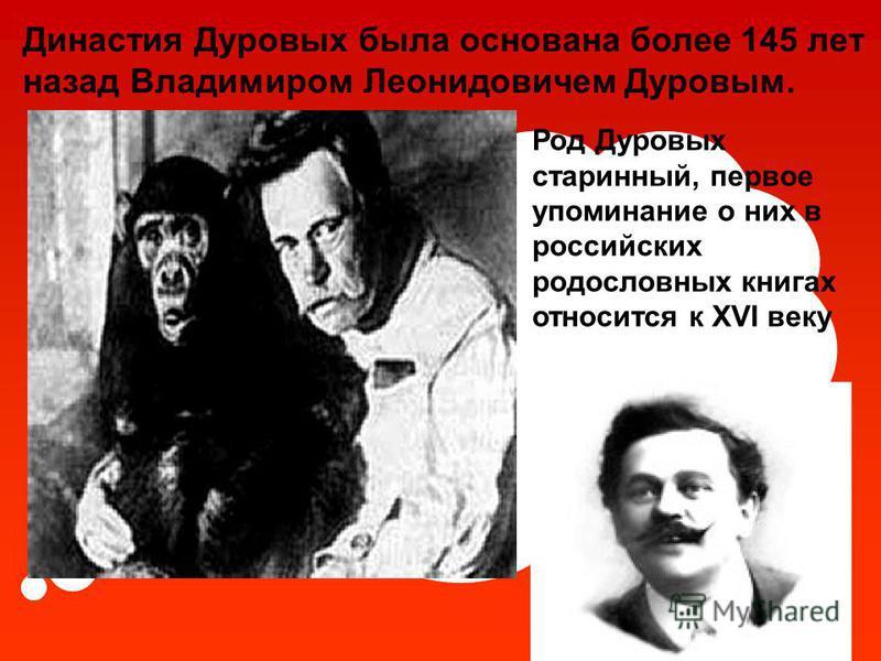 Династия Дуровых была основана более 145 лет назад Владимиром Леонидовичем Дуровым. Род Дуровых старинный, первое упоминание о них в российских родословных книгах относится к XVI веку