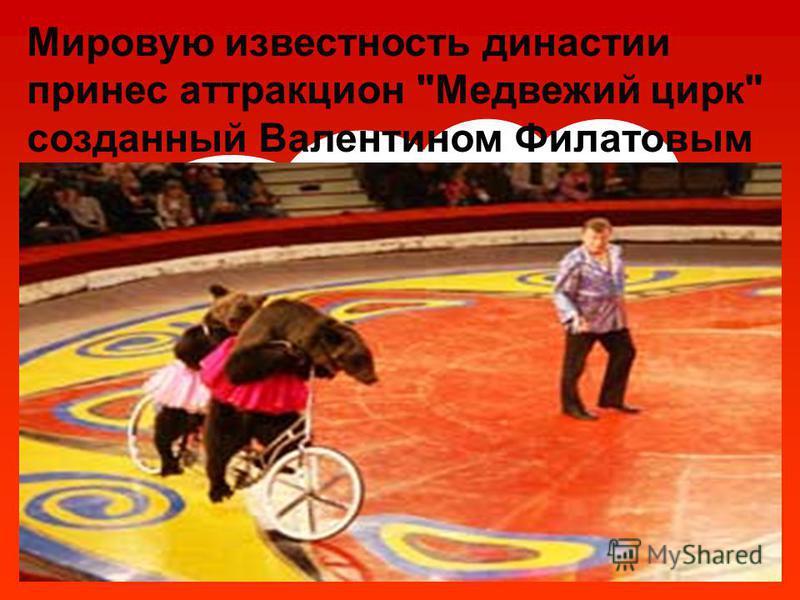 Мировую известность династии принес аттракцион Медвежий цирк созданный Валентином Филатовым